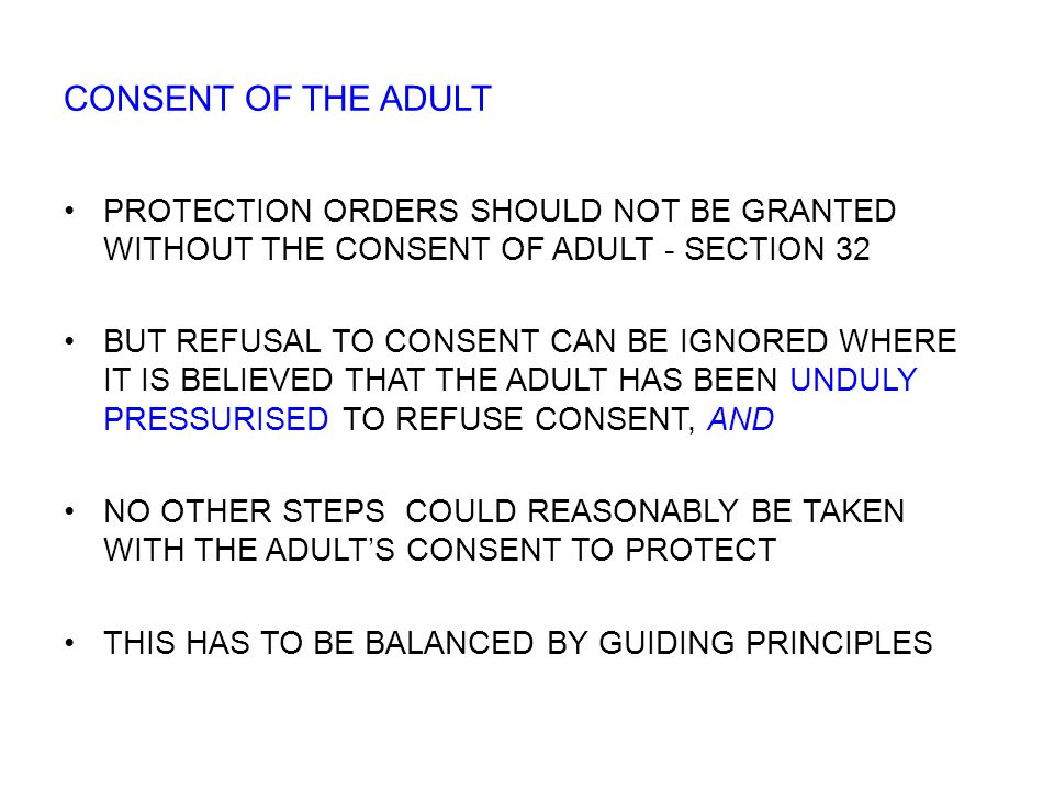 PROTECTION ORDERS SHOULD NOT BE GRANTED WITHOUT THE CONSENT OF ADULT - SECTION 32 BUT REFUSAL TO CONSENT CAN BE IGNORED WHERE IT IS BELIEVED THAT THE ADULT HAS BEEN UNDULY PRESSURISED TO REFUSE CONSENT, AND NO OTHER STEPS COULD REASONABLY BE TAKEN WITH THE ADULT'S CONSENT TO PROTECT THIS HAS TO BE BALANCED BY GUIDING PRINCIPLES CONSENT OF THE ADULT