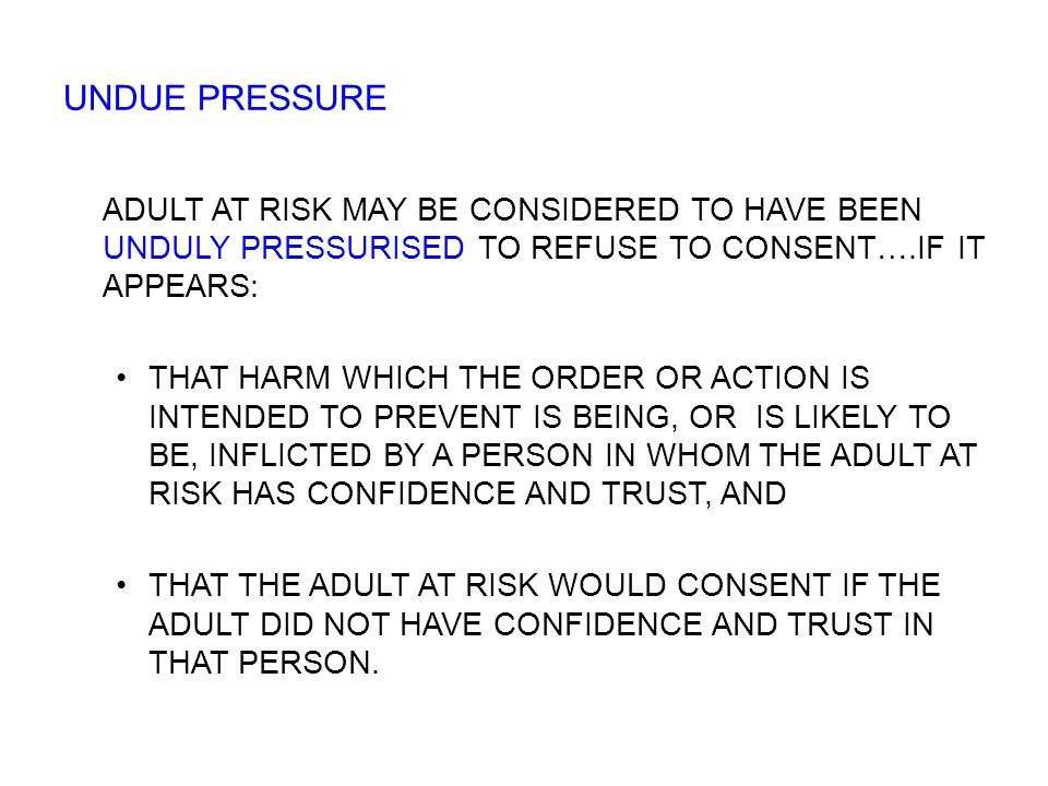 ADULT AT RISK MAY BE CONSIDERED TO HAVE BEEN UNDULY PRESSURISED TO REFUSE TO CONSENT….IF IT APPEARS: THAT HARM WHICH THE ORDER OR ACTION IS INTENDED TO PREVENT IS BEING, OR IS LIKELY TO BE, INFLICTED BY A PERSON IN WHOM THE ADULT AT RISK HAS CONFIDENCE AND TRUST, AND THAT THE ADULT AT RISK WOULD CONSENT IF THE ADULT DID NOT HAVE CONFIDENCE AND TRUST IN THAT PERSON.