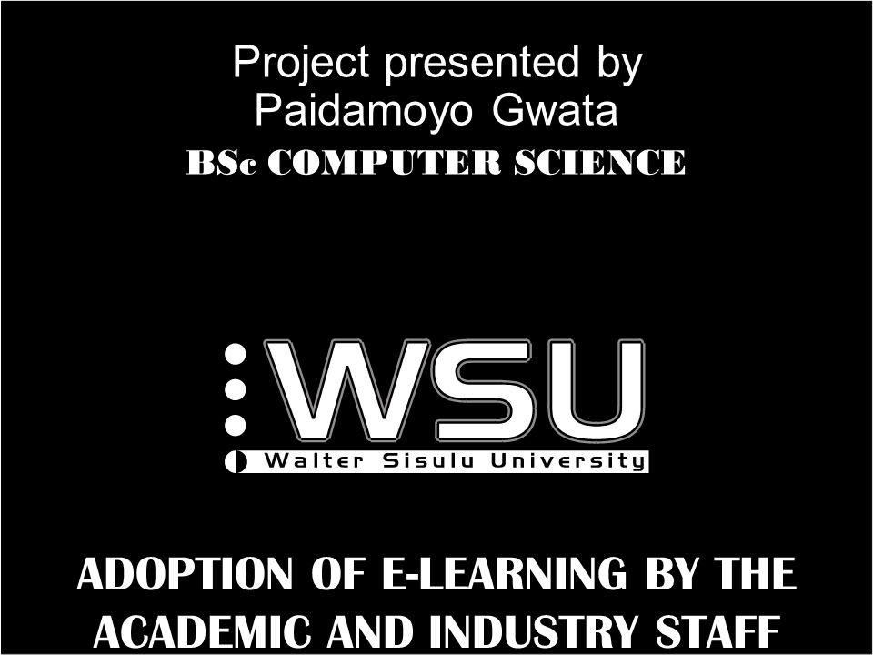 a ADOPTION OF E-LEARNING BY THE ACADEMIC AND INDUSTRY STAFF Project presented by Paidamoyo Gwata BSc COMPUTER SCIENCE