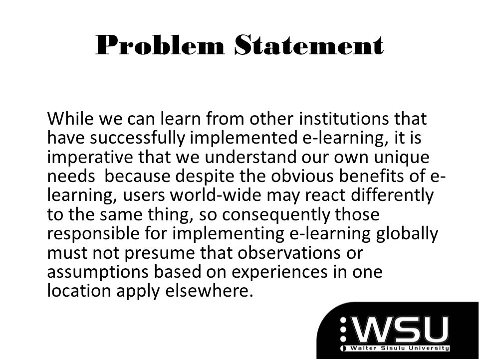 Problem Statement While we can learn from other institutions that have successfully implemented e-learning, it is imperative that we understand our ow