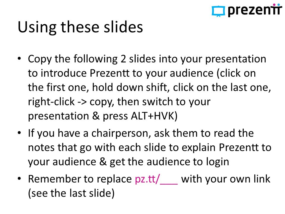 Using these slides Copy the following 2 slides into your presentation to introduce Prezentt to your audience (click on the first one, hold down shift, click on the last one, right-click -> copy, then switch to your presentation & press ALT+HVK) If you have a chairperson, ask them to read the notes that go with each slide to explain Prezentt to your audience & get the audience to login Remember to replace pz.tt/___ with your own link (see the last slide)