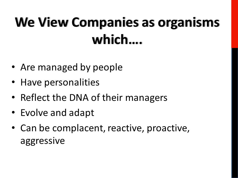 Are managed by people Have personalities Reflect the DNA of their managers Evolve and adapt Can be complacent, reactive, proactive, aggressive We View Companies as organisms which….
