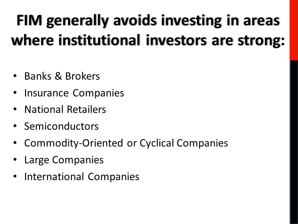 Banks & Brokers Insurance Companies National Retailers Semiconductors Commodity-Oriented or Cyclical Companies Large Companies International Companies FIM generally avoids investing in areas where institutional investors are strong: