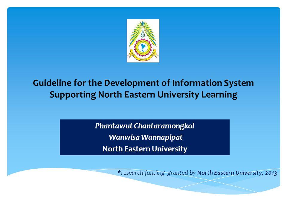 Guideline for the Development of Information System Supporting North Eastern University Learning Phantawut Chantaramongkol Wanwisa Wannapipat North Eastern University *research funding granted by North Eastern University, 2013