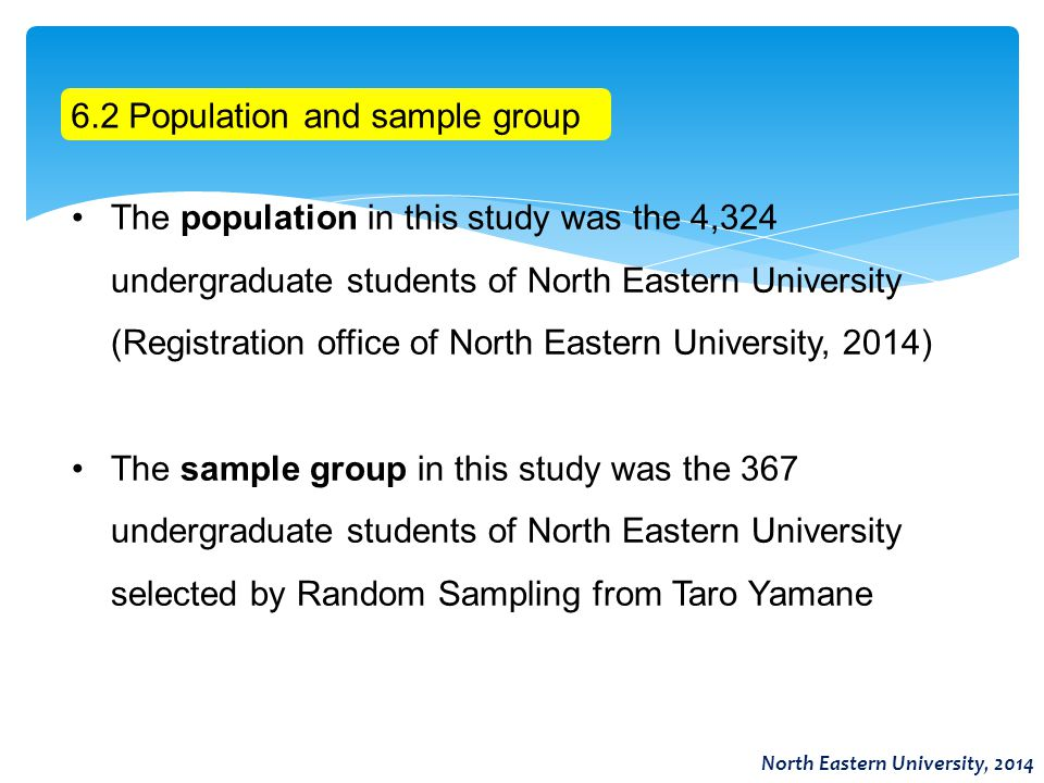 6.2 Population and sample group The population in this study was the 4,324 undergraduate students of North Eastern University (Registration office of North Eastern University, 2014) The sample group in this study was the 367 undergraduate students of North Eastern University selected by Random Sampling from Taro Yamane North Eastern University, 2014