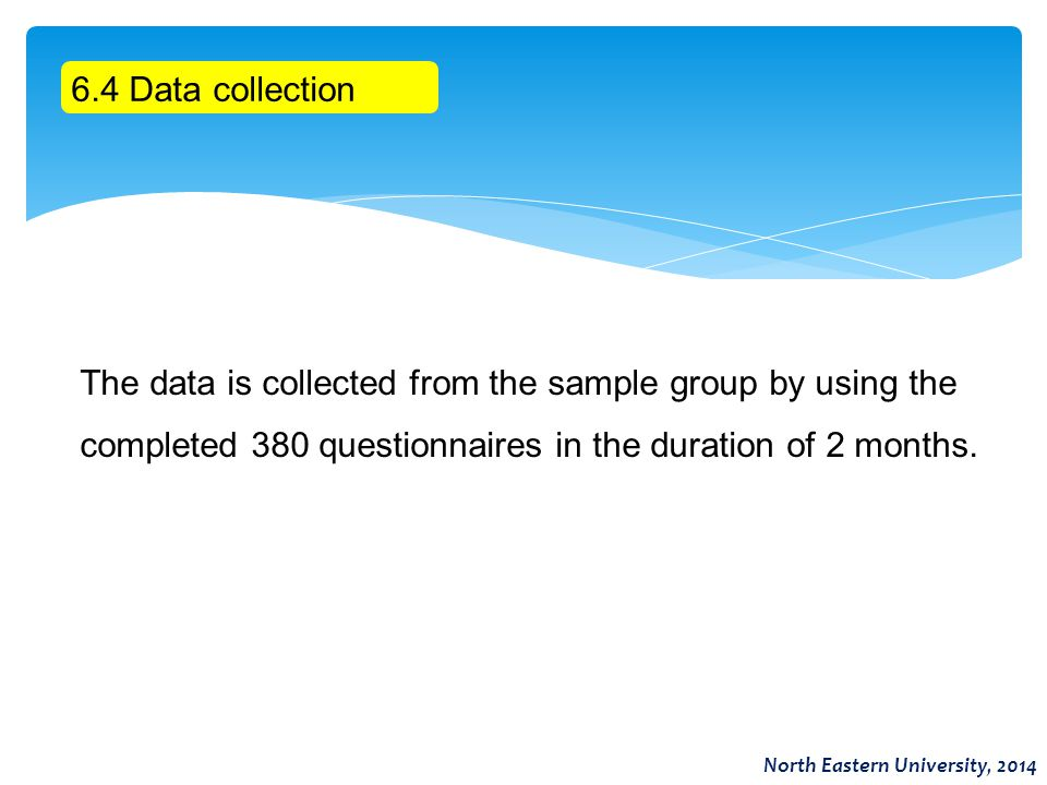 6.4 Data collection The data is collected from the sample group by using the completed 380 questionnaires in the duration of 2 months. North Eastern U