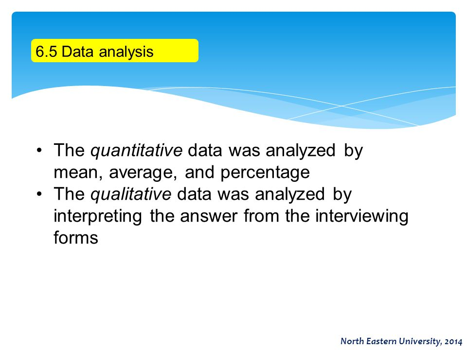 6.5 Data analysis The quantitative data was analyzed by mean, average, and percentage The qualitative data was analyzed by interpreting the answer fro