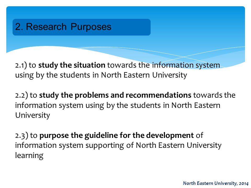 2. Research Purposes North Eastern University, 2014 2.1) to study the situation towards the information system using by the students in North Eastern