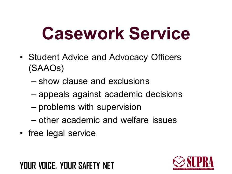 YOUR VOICE, YOUR SAFETY NET Casework Service Student Advice and Advocacy Officers (SAAOs) –show clause and exclusions –appeals against academic decisions –problems with supervision –other academic and welfare issues free legal service