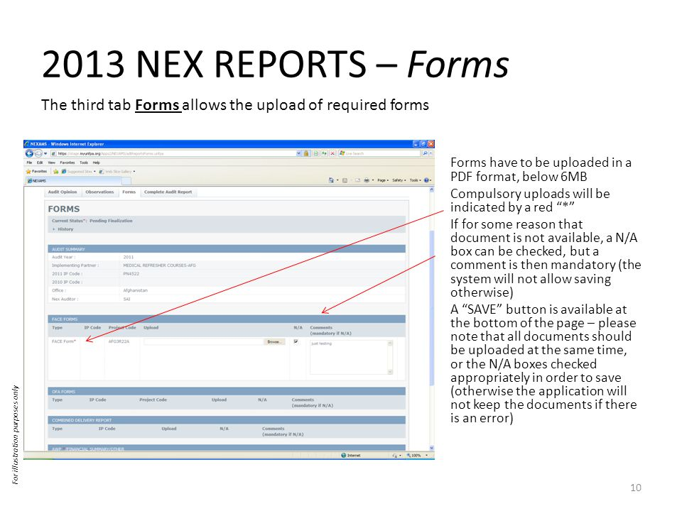 2013 NEX REPORTS – Forms The third tab Forms allows the upload of required forms For illustration purposes only 10 Forms have to be uploaded in a PDF format, below 6MB Compulsory uploads will be indicated by a red * If for some reason that document is not available, a N/A box can be checked, but a comment is then mandatory (the system will not allow saving otherwise) A SAVE button is available at the bottom of the page – please note that all documents should be uploaded at the same time, or the N/A boxes checked appropriately in order to save (otherwise the application will not keep the documents if there is an error)