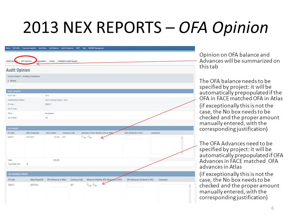 2013 NEX REPORTS – OFA Opinion Opinion on OFA balance and Advances will be summarized on this tab The OFA balance needs to be specified by project: it will be automatically prepopulated if the OFA in FACE matched OFA in Atlas (if exceptionally this is not the case, the No box needs to be checked and the proper amount manually entered, with the corresponding justification) The OFA Advances need to be specified by project: it will be automatically prepopulated if OFA Advances in FACE matched OFA advances in Atlas (if exceptionally this is not the case, the No box needs to be checked and the proper amount manually entered, with the corresponding justification) 6
