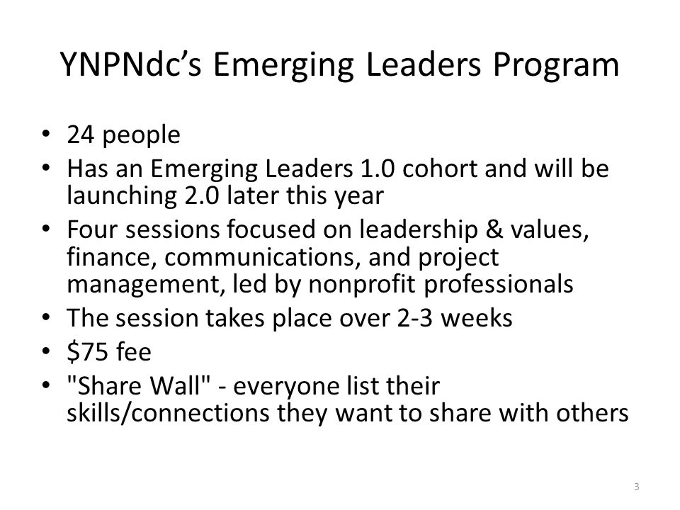 YNPNdc's Emerging Leaders Program 24 people Has an Emerging Leaders 1.0 cohort and will be launching 2.0 later this year Four sessions focused on leadership & values, finance, communications, and project management, led by nonprofit professionals The session takes place over 2-3 weeks $75 fee Share Wall - everyone list their skills/connections they want to share with others 3