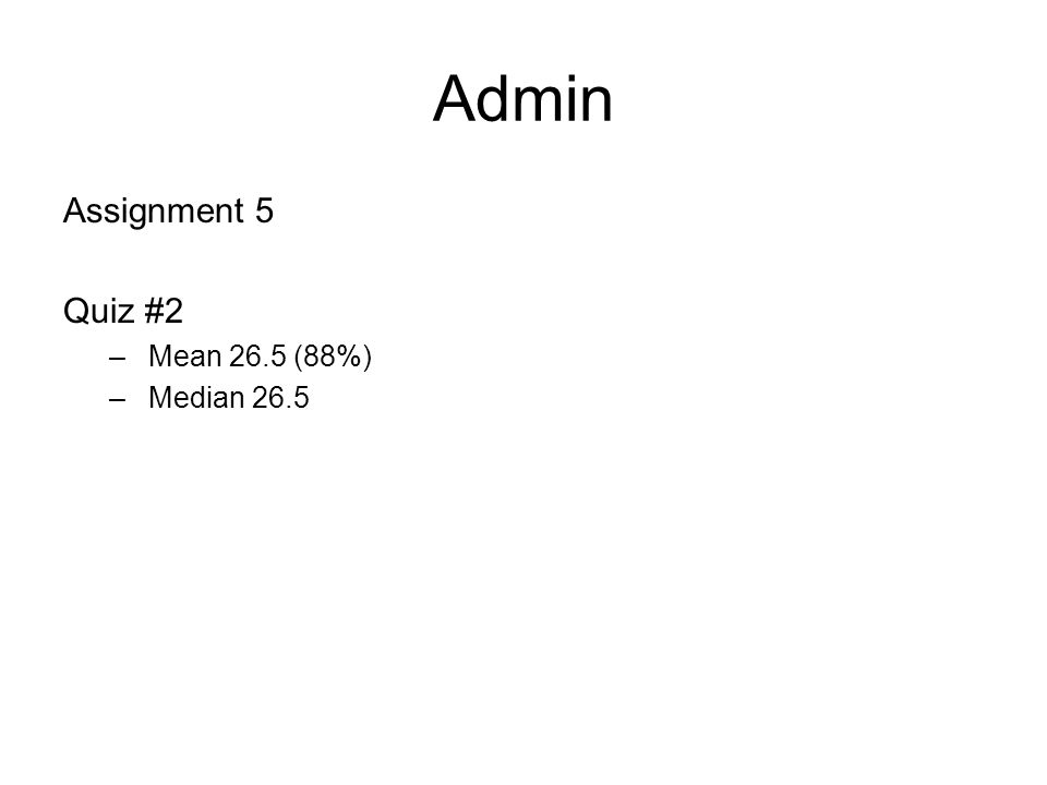 Admin Assignment 5 Quiz #2 –Mean 26.5 (88%) –Median 26.5