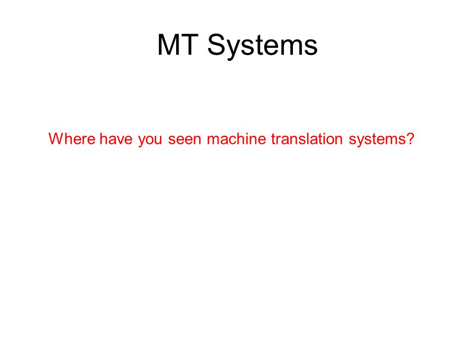 MT Systems Where have you seen machine translation systems?