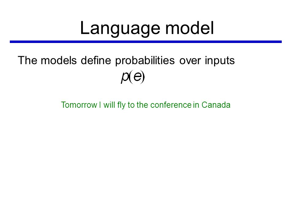 Language model The models define probabilities over inputs Tomorrow I will fly to the conference in Canada