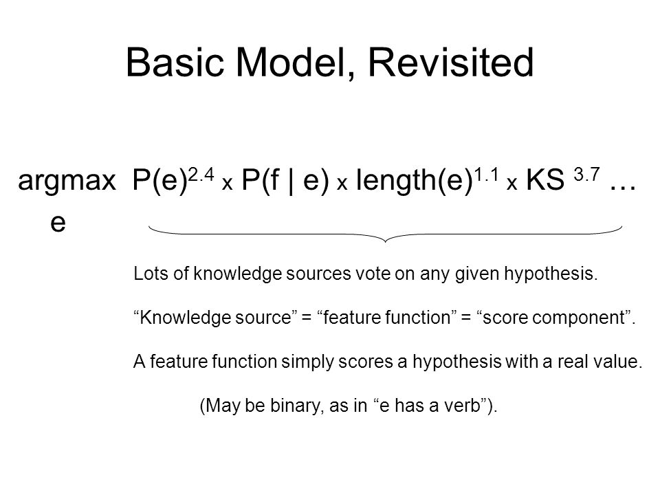 Basic Model, Revisited argmax P(e) 2.4 x P(f | e) x length(e) 1.1 x KS 3.7 … e Lots of knowledge sources vote on any given hypothesis.