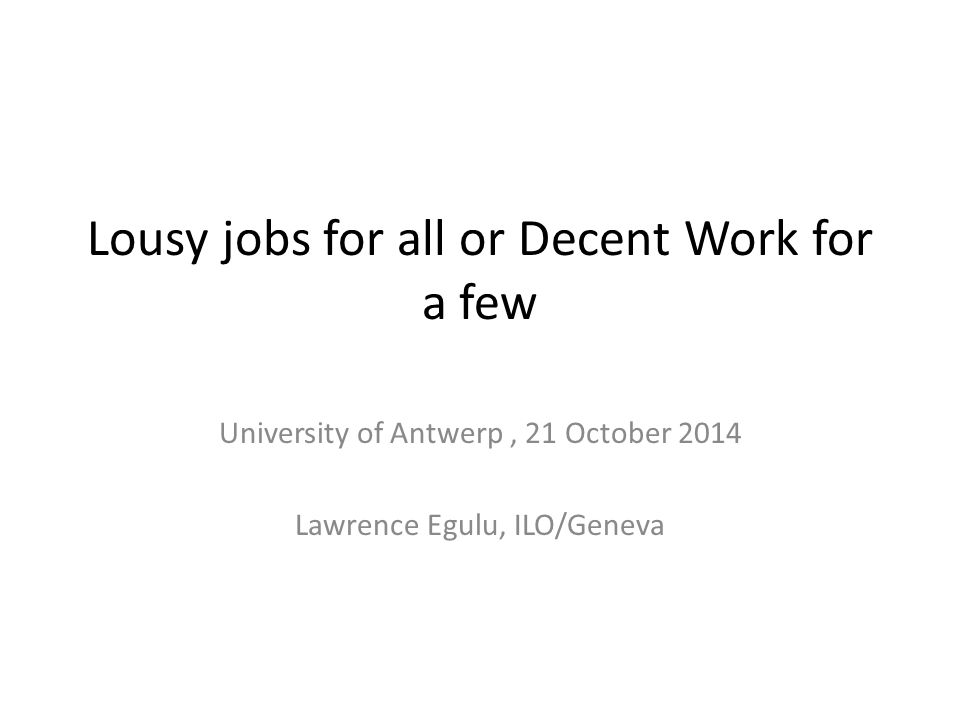 Lousy jobs for all or Decent Work for a few University of Antwerp, 21 October 2014 Lawrence Egulu, ILO/Geneva