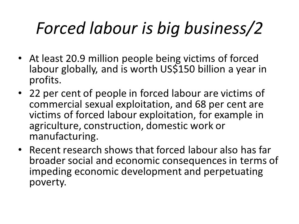 Forced labour is big business/2 At least 20.9 million people being victims of forced labour globally, and is worth US$150 billion a year in profits. 2