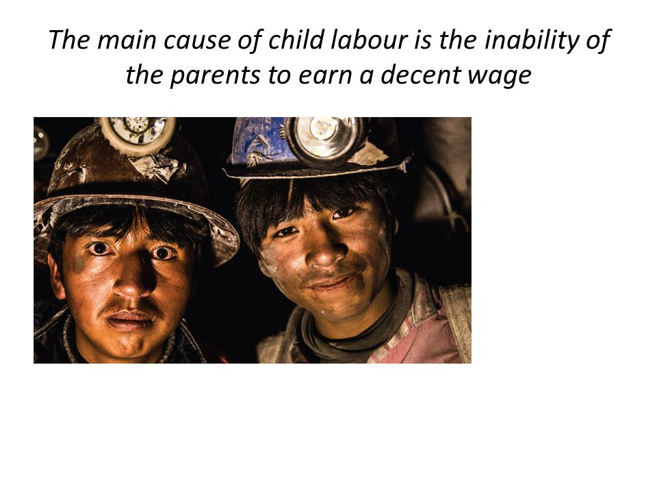The main cause of child labour is the inability of the parents to earn a decent wage