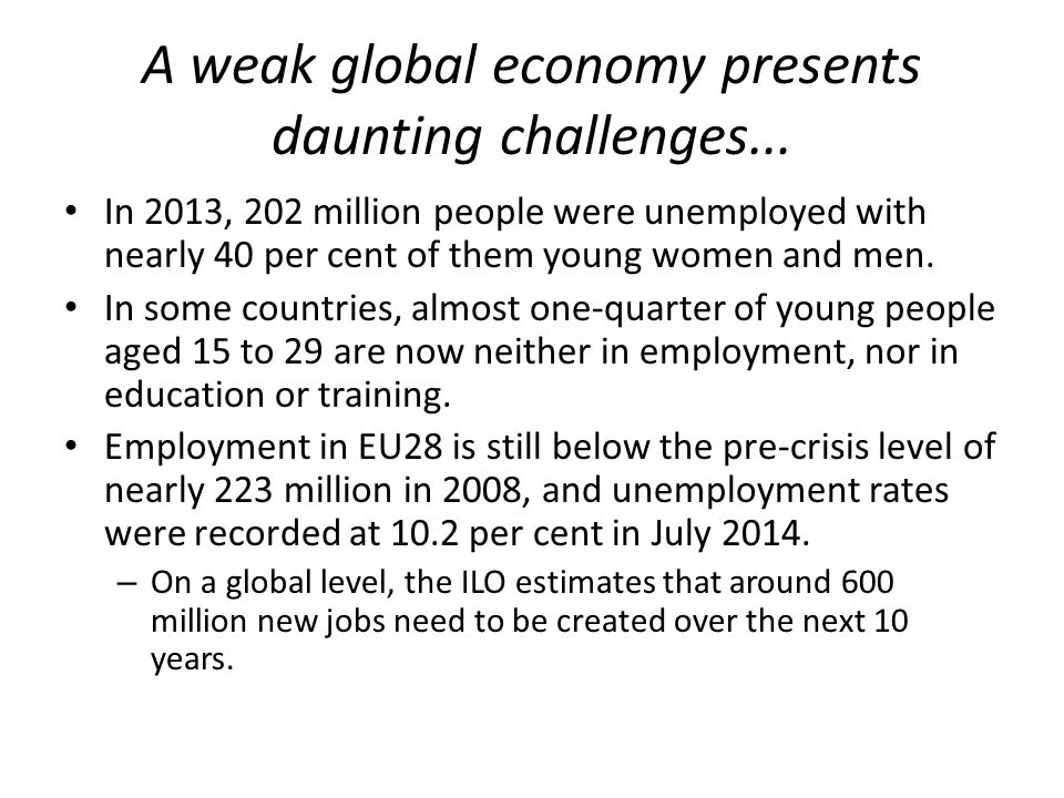 A weak global economy presents daunting challenges... In 2013, 202 million people were unemployed with nearly 40 per cent of them young women and men.
