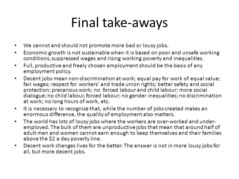 Final take-aways We cannot and should not promote more bad or lousy jobs. Economic growth is not sustainable when it is based on poor and unsafe worki