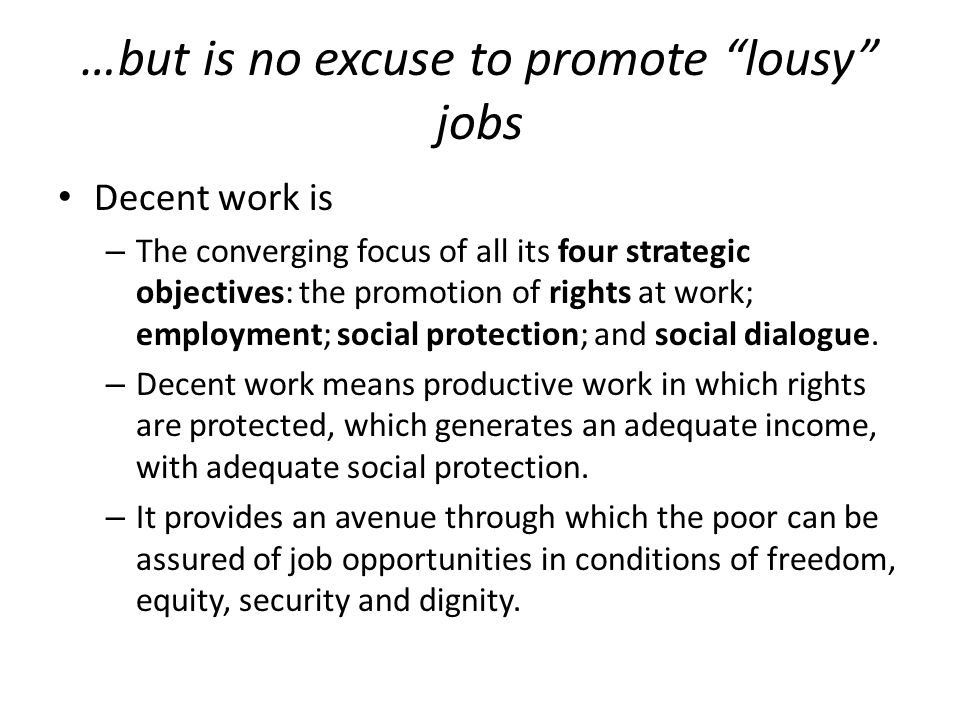 """…but is no excuse to promote """"lousy"""" jobs Decent work is – The converging focus of all its four strategic objectives: the promotion of rights at work;"""