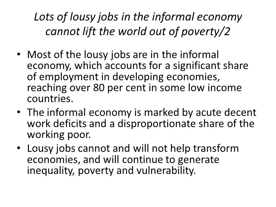 Lots of lousy jobs in the informal economy cannot lift the world out of poverty/2 Most of the lousy jobs are in the informal economy, which accounts f