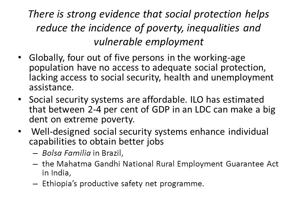 There is strong evidence that social protection helps reduce the incidence of poverty, inequalities and vulnerable employment Globally, four out of fi
