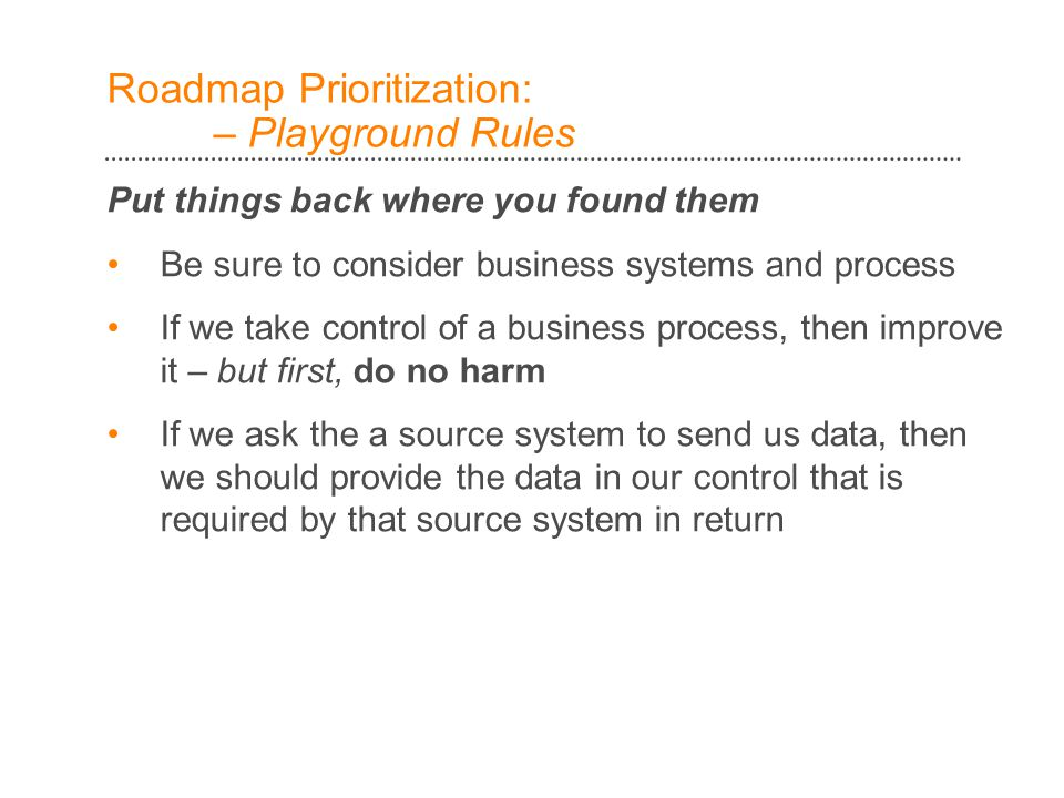 Roadmap Prioritization: – Playground Rules Put things back where you found them Be sure to consider business systems and process If we take control of a business process, then improve it – but first, do no harm If we ask the a source system to send us data, then we should provide the data in our control that is required by that source system in return