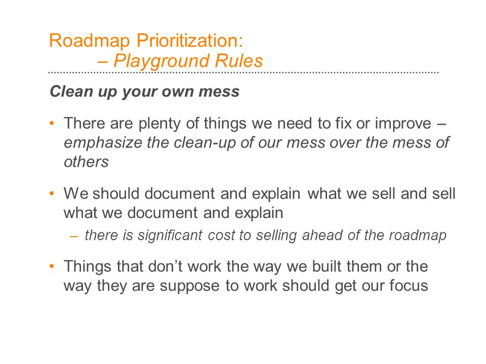Roadmap Prioritization: – Playground Rules Clean up your own mess There are plenty of things we need to fix or improve – emphasize the clean-up of our mess over the mess of others We should document and explain what we sell and sell what we document and explain –there is significant cost to selling ahead of the roadmap Things that don't work the way we built them or the way they are suppose to work should get our focus