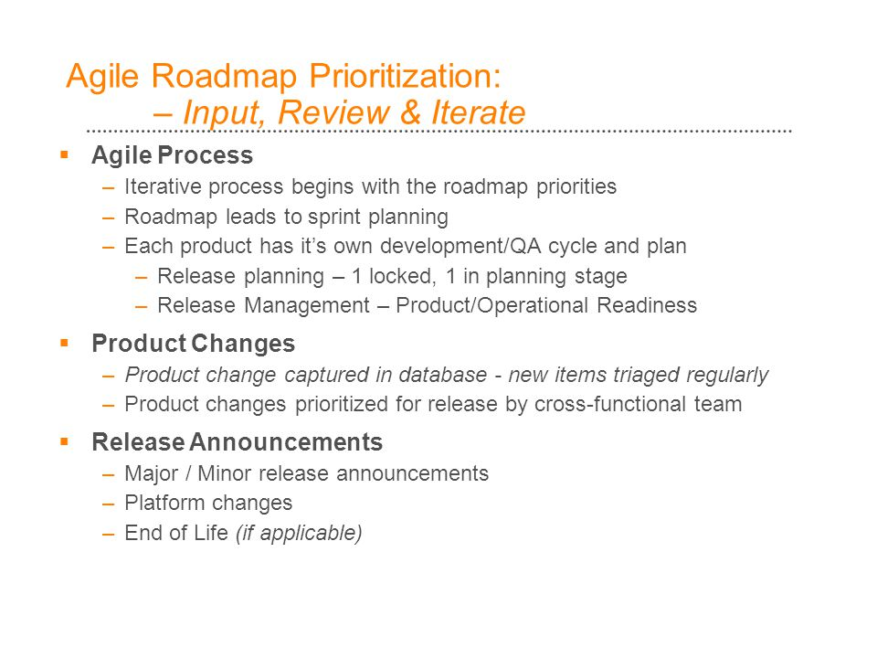 Agile Roadmap Prioritization: – Input, Review & Iterate  Agile Process –Iterative process begins with the roadmap priorities –Roadmap leads to sprint planning –Each product has it's own development/QA cycle and plan –Release planning – 1 locked, 1 in planning stage –Release Management – Product/Operational Readiness  Product Changes –Product change captured in database - new items triaged regularly –Product changes prioritized for release by cross-functional team  Release Announcements –Major / Minor release announcements –Platform changes –End of Life (if applicable)