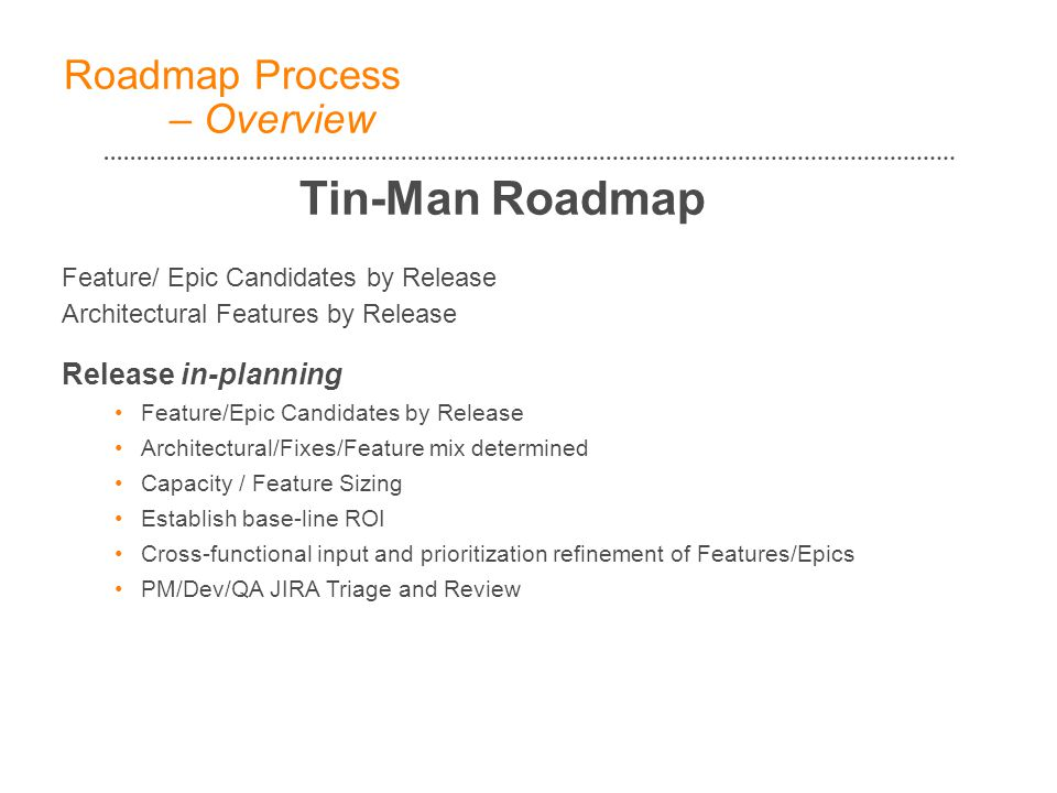 Feature/ Epic Candidates by Release Architectural Features by Release Release in-planning Feature/Epic Candidates by Release Architectural/Fixes/Feature mix determined Capacity / Feature Sizing Establish base-line ROI Cross-functional input and prioritization refinement of Features/Epics PM/Dev/QA JIRA Triage and Review Roadmap Process – Overview Tin-Man Roadmap