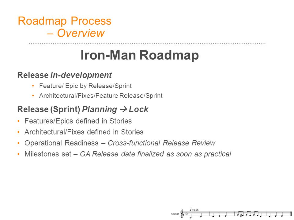Release in-development Feature/ Epic by Release/Sprint Architectural/Fixes/Feature Release/Sprint Release (Sprint) Planning  Lock Features/Epics defined in Stories Architectural/Fixes defined in Stories Operational Readiness – Cross-functional Release Review Milestones set – GA Release date finalized as soon as practical Roadmap Process – Overview Iron-Man Roadmap