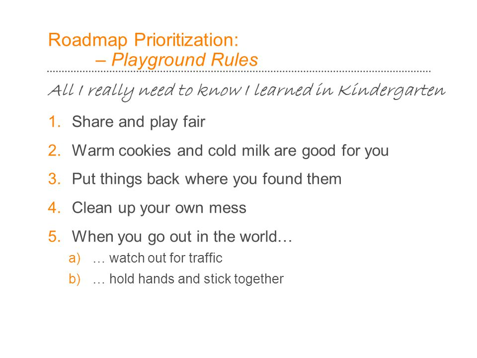 Roadmap Prioritization: – Playground Rules All I really need to know I learned in Kindergarten 1.Share and play fair 2.Warm cookies and cold milk are good for you 3.Put things back where you found them 4.Clean up your own mess 5.When you go out in the world… a)… watch out for traffic b)… hold hands and stick together