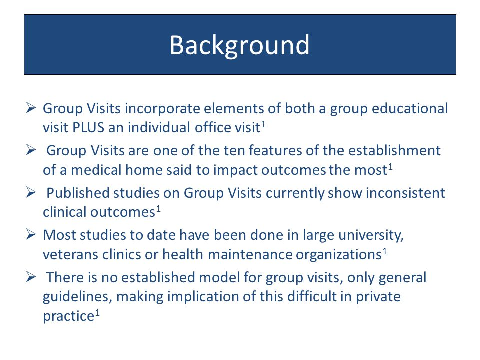 Background  Group Visits incorporate elements of both a group educational visit PLUS an individual office visit 1  Group Visits are one of the ten features of the establishment of a medical home said to impact outcomes the most 1  Published studies on Group Visits currently show inconsistent clinical outcomes 1  Most studies to date have been done in large university, veterans clinics or health maintenance organizations 1  There is no established model for group visits, only general guidelines, making implication of this difficult in private practice 1