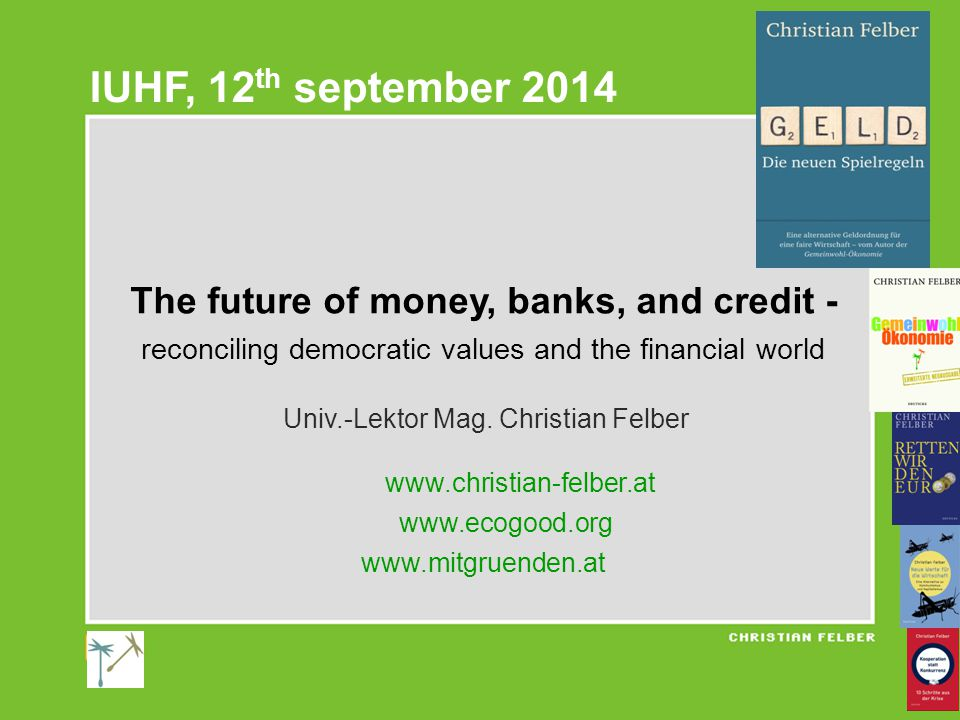The future of money, banks, and credit - reconciling democratic values and the financial world Univ.-Lektor Mag.