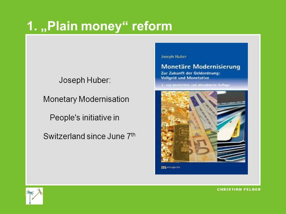 "1. ""Plain money"" reform Joseph Huber: Monetary Modernisation People's initiative in Switzerland since June 7 th"