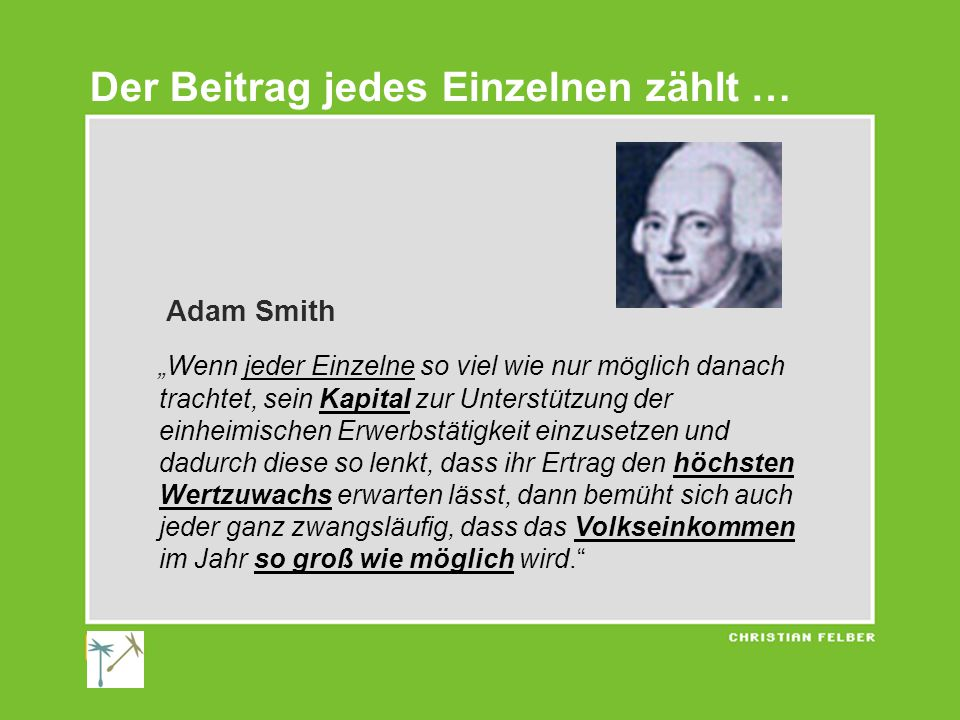 """Adam Smith """"Wenn jeder Einzelne so viel wie nur möglich danach trachtet, sein Kapital zur Unterstützung der einheimischen Erwerbstätigkeit einzusetzen und dadurch diese so lenkt, dass ihr Ertrag den höchsten Wertzuwachs erwarten lässt, dann bemüht sich auch jeder ganz zwangsläufig, dass das Volkseinkommen im Jahr so groß wie möglich wird. Der Beitrag jedes Einzelnen zählt …"""