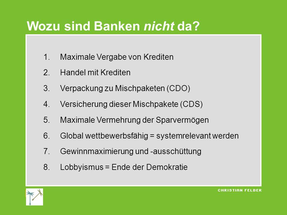 1.Maximale Vergabe von Krediten 2.Handel mit Krediten 3.Verpackung zu Mischpaketen (CDO) 4.Versicherung dieser Mischpakete (CDS) 5.Maximale Vermehrung der Sparvermögen 6.Global wettbewerbsfähig = systemrelevant werden 7.Gewinnmaximierung und -ausschüttung 8.Lobbyismus = Ende der Demokratie Wozu sind Banken nicht da