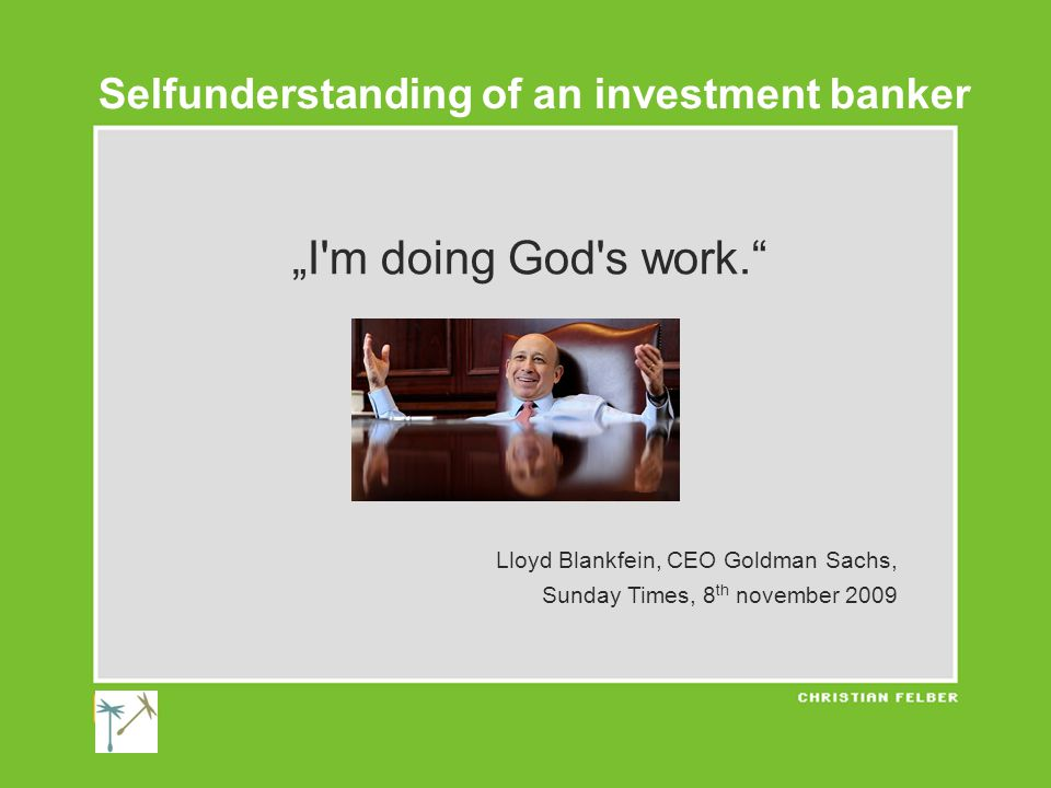 """I m doing God s work. Lloyd Blankfein, CEO Goldman Sachs, Sunday Times, 8 th november 2009 Selfunderstanding of an investment banker"