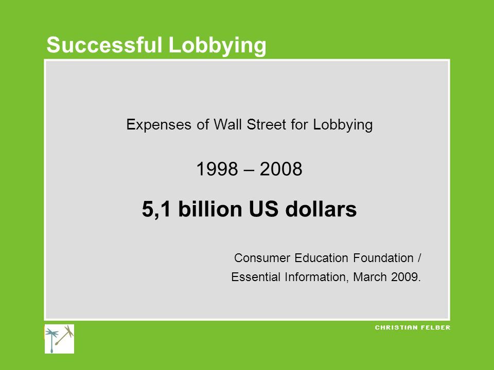 Expenses of Wall Street for Lobbying 1998 – 2008 5,1 billion US dollars Consumer Education Foundation / Essential Information, March 2009.