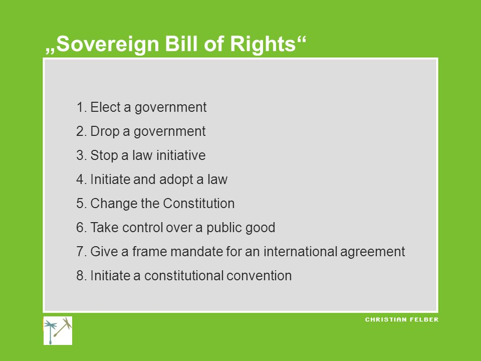 """1.Elect a government 2.Drop a government 3.Stop a law initiative 4.Initiate and adopt a law 5.Change the Constitution 6.Take control over a public good 7.Give a frame mandate for an international agreement 8.Initiate a constitutional convention """"Sovereign Bill of Rights"""