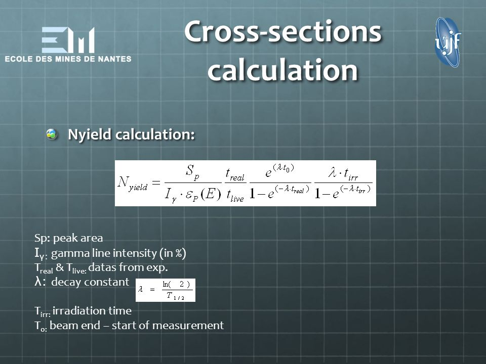 Cross-sections calculation Nyield calculation: Sp: peak area I γ: gamma line intensity (in %) T real & T live: datas from exp. λ: decay constant T irr