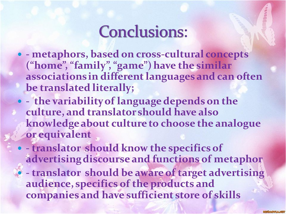 - metaphors, based on cross-cultural concepts ( home , family , game ) have the similar associations in different languages and can often be translated literally; - the variability of language depends on the culture, and translator should have also knowledge about culture to choose the analogue or equivalent - translator should know the specifics of advertising discourse and functions of metaphor - translator should be aware of target advertising audience, specifics of the products and companies and have sufficient store of skills