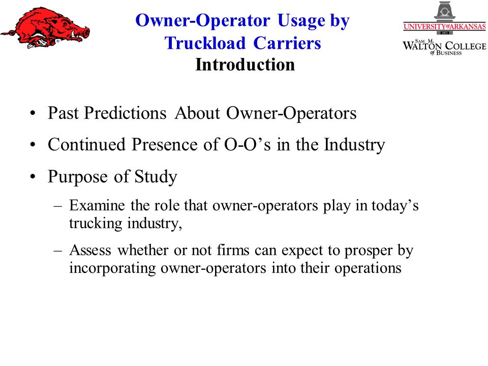 Owner-Operator Usage by Truckload Carriers Past Predictions About Owner-Operators Continued Presence of O-O's in the Industry Purpose of Study –Examine the role that owner-operators play in today's trucking industry, –Assess whether or not firms can expect to prosper by incorporating owner-operators into their operations Introduction