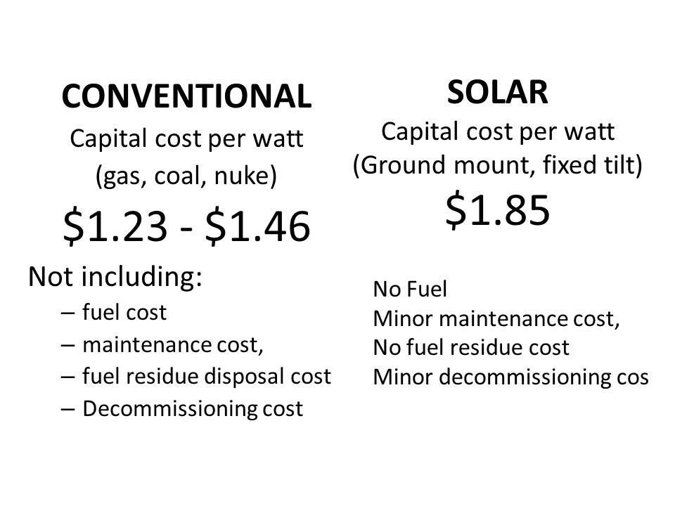 CONVENTIONAL Capital cost per watt (gas, coal, nuke) $1.23 - $1.46 Not including: – fuel cost – maintenance cost, – fuel residue disposal cost – Decommissioning cost SOLAR Capital cost per watt (Ground mount, fixed tilt) $1.85 No Fuel Minor maintenance cost, No fuel residue cost Minor decommissioning cos