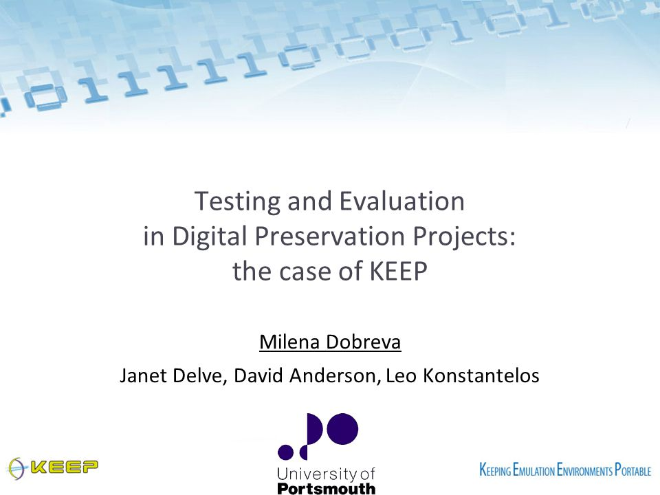 Testing and Evaluation in Digital Preservation Projects: the case of KEEP Milena Dobreva Janet Delve, David Anderson, Leo Konstantelos