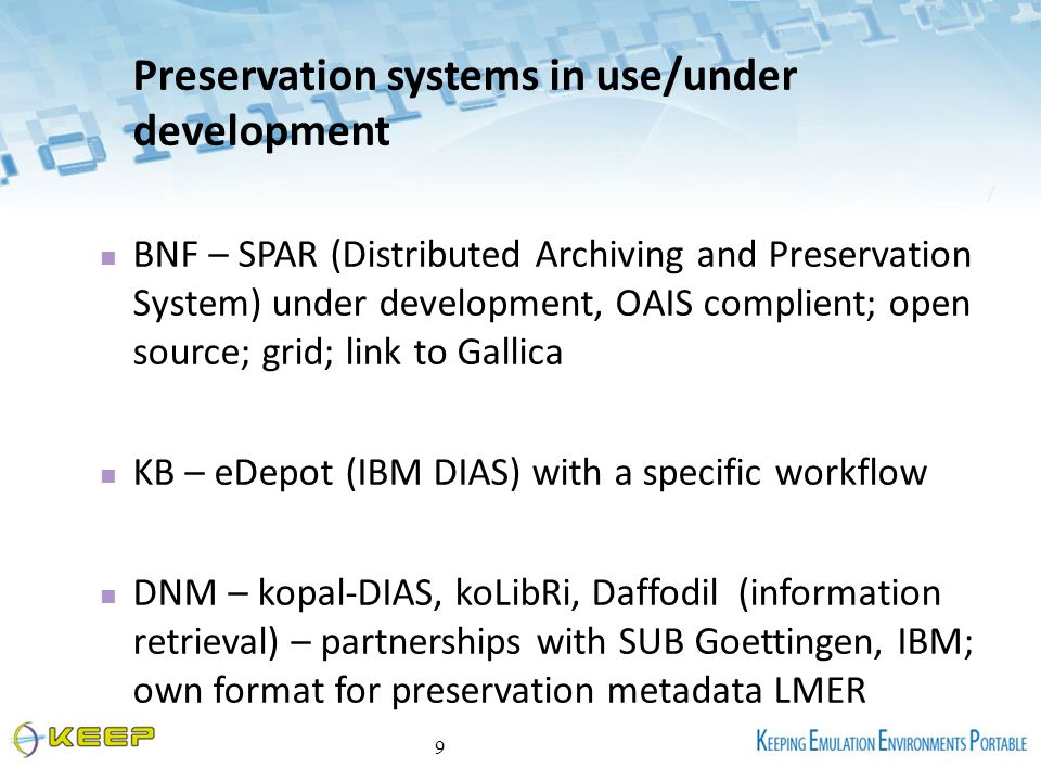 Preservation systems in use/under development BNF – SPAR (Distributed Archiving and Preservation System) under development, OAIS complient; open source; grid; link to Gallica KB – eDepot (IBM DIAS) with a specific workflow DNM – kopal-DIAS, koLibRi, Daffodil (information retrieval) – partnerships with SUB Goettingen, IBM; own format for preservation metadata LMER 9