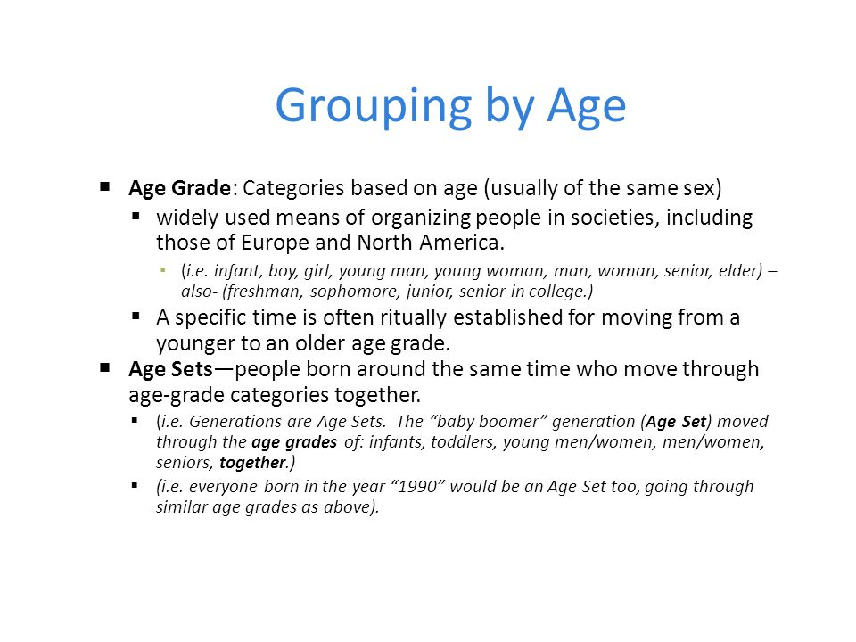 Grouping by Age  Age Grade: Categories based on age (usually of the same sex)  widely used means of organizing people in societies, including those of Europe and North America.
