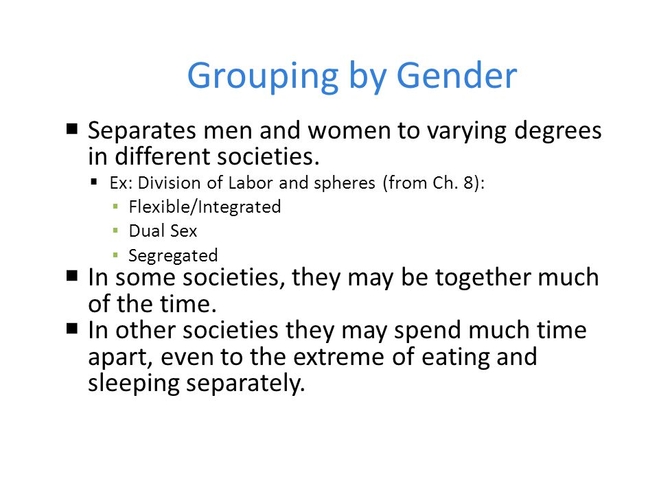 Grouping by Gender  Separates men and women to varying degrees in different societies.